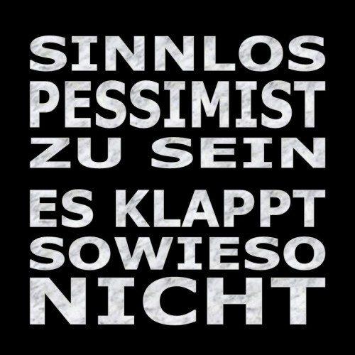 Sinnlos ein Pessimist zu sein. Es klappt sowieso nicht!