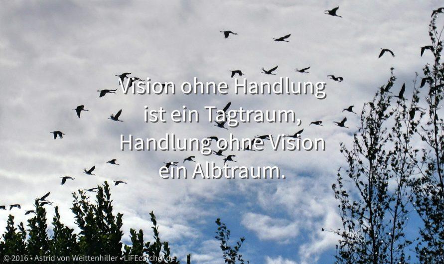Vision entwickeln: Vision ohne Handlung ist ein Tagtraum, Handlung ohne Vision ein Albtraum. • Foto by Astrid von Weittenhiller