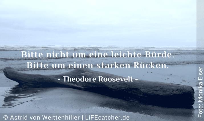 Erfolg und Glück: Bitte nicht um eine leichte Bürde, bitte um einen starken Rücken. Theodore Roosevelt • Design by Astrid von Weittenhiller