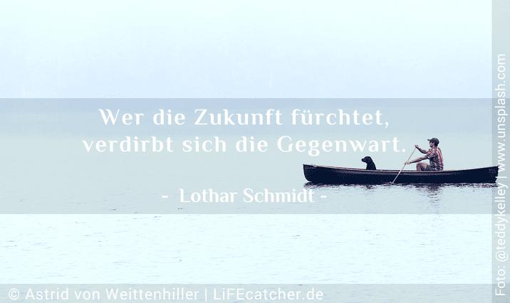Zukunftsangst: Wer die Zukunft fürchtet, verdirbt sich die Gegenwart. Lothar Schmidt • Design by Astrid von Weittenhiller
