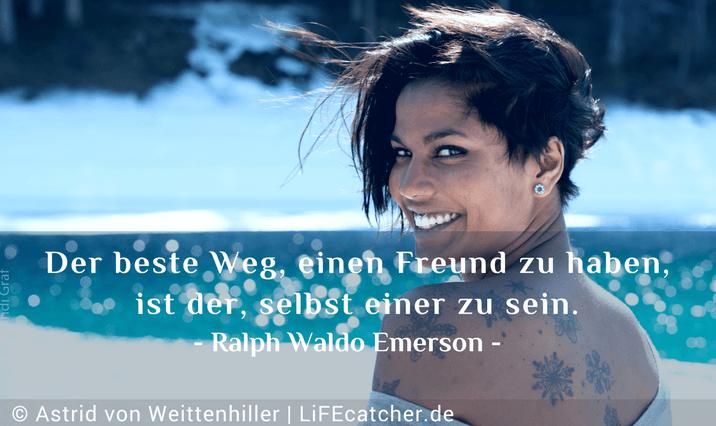 Anerkennung finden: Der beste Weg, einen Freund zu haben, ist der, selbst einer zu sein. Ralph Waldo Emerson • Design by Astrid von Weittenhiller