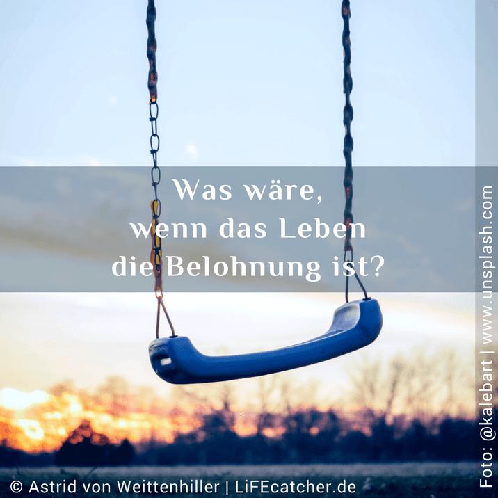Lebenssinn: Was wäre, wenn das Leben die Belohnung ist • Design by Astrid von Weittenhiller