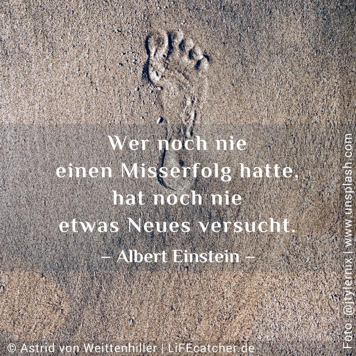 Wer noch nie einen Misserfolg hatte, hat noch nie etwas Neues versucht. – Albert Einstein –