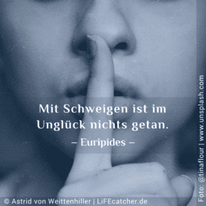 Zukunftsangst: Mit Schweigen ist im Unglück nichts getan. Euripides  • Design by Astrid von Weittenhiller