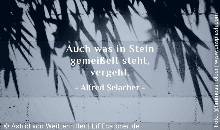 Entscheidungen kippen: Auch was in Stein gemeißelt steht, vergeht. Alfred Selacher • Design by Astrid von Weittenhiller
