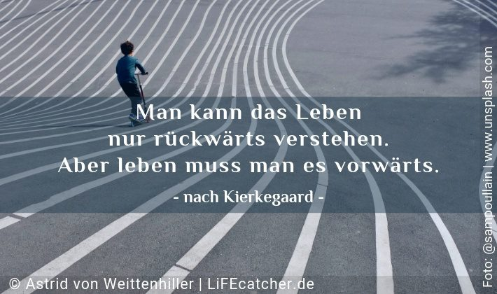 Richtige Entscheidung: Man kann das Leben nur rückwärts verstehen. Aber leben muss man es vorwärts. Nach Kierkegaard • Design by Astrid von Weittenhiller