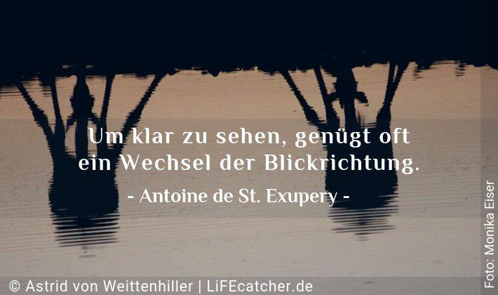 Um klar zu sehen, genügt oft ein Wechsel der Blickrichtung. Antoine de Saint Exupery • Design by Astrid von Weittenhiller
